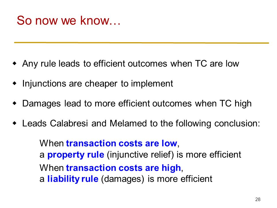 28  Any rule leads to efficient outcomes when TC are low  Injunctions are cheaper to implement  Damages lead to more efficient outcomes when TC high  Leads Calabresi and Melamed to the following conclusion: When transaction costs are low, a property rule (injunctive relief) is more efficient When transaction costs are high, a liability rule (damages) is more efficient So now we know…