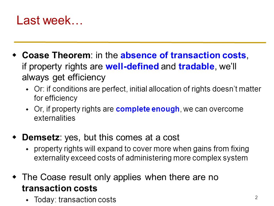 2  Coase Theorem: in the absence of transaction costs, if property rights are well-defined and tradable, we'll always get efficiency  Or: if conditions are perfect, initial allocation of rights doesn't matter for efficiency  Or, if property rights are complete enough, we can overcome externalities  Demsetz: yes, but this comes at a cost  property rights will expand to cover more when gains from fixing externality exceed costs of administering more complex system  The Coase result only applies when there are no transaction costs  Today: transaction costs Last week…