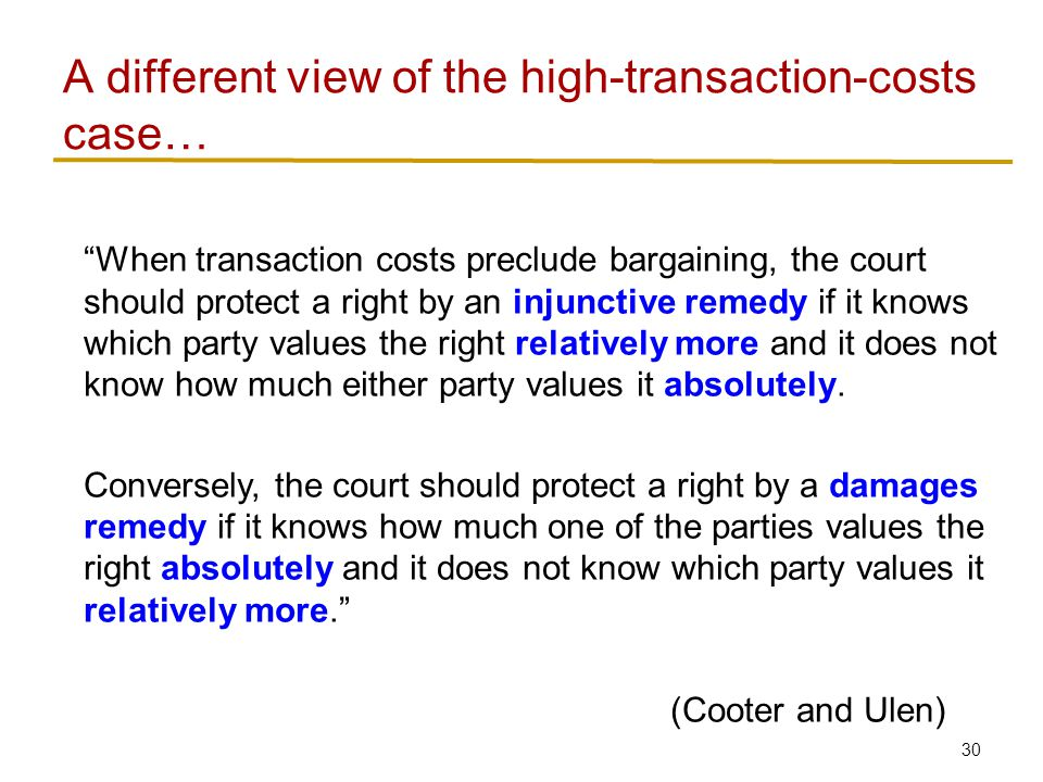 30 When transaction costs preclude bargaining, the court should protect a right by an injunctive remedy if it knows which party values the right relatively more and it does not know how much either party values it absolutely.