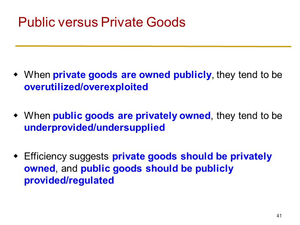41  When private goods are owned publicly, they tend to be overutilized/overexploited  When public goods are privately owned, they tend to be underprovided/undersupplied  Efficiency suggests private goods should be privately owned, and public goods should be publicly provided/regulated Public versus Private Goods