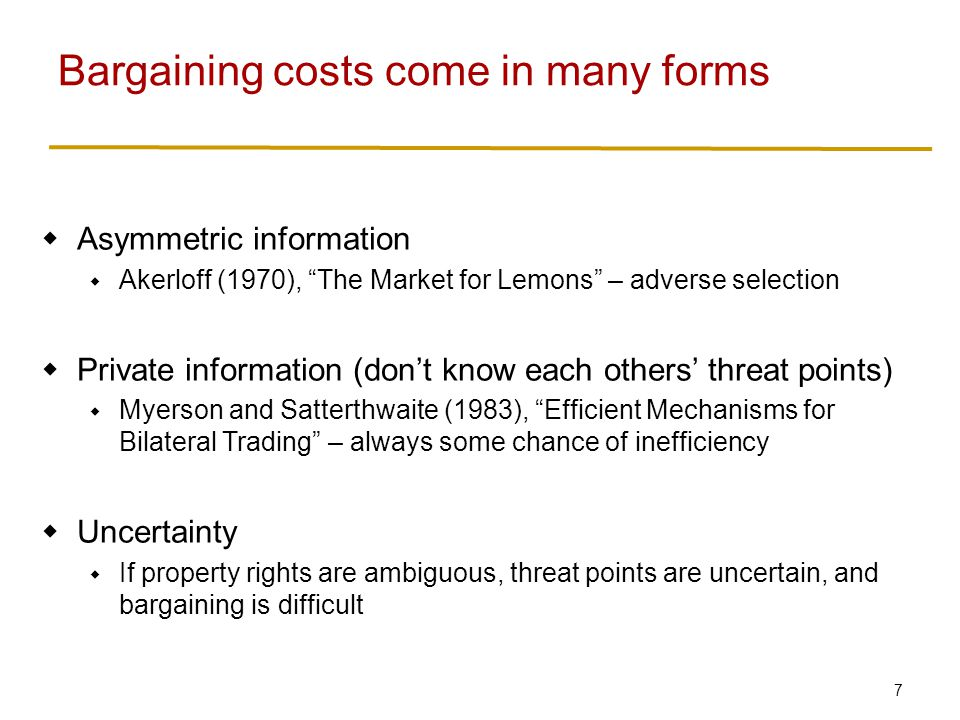 7  Asymmetric information  Akerloff (1970), The Market for Lemons – adverse selection  Private information (don't know each others' threat points)  Myerson and Satterthwaite (1983), Efficient Mechanisms for Bilateral Trading – always some chance of inefficiency  Uncertainty  If property rights are ambiguous, threat points are uncertain, and bargaining is difficult Bargaining costs come in many forms