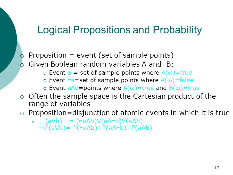 17 Logical Propositions and Probability  Proposition = event (set of sample points)  Given Boolean random variables A and B:  Event a = set of sample points where A(ω)=true  Event ⌐ a=set of sample points where A(ω)=false  Event aΛb=points where A(ω)=true and B(ω)=true  Often the sample space is the Cartesian product of the range of variables  Proposition=disjunction of atomic events in which it is true (aVb) = ( ⌐ aΛb)V(aΛ ⌐ b)V(aΛb) P(aVb)= P( ⌐ aΛb)+P(aΛ ⌐ b)+P(aΛb)