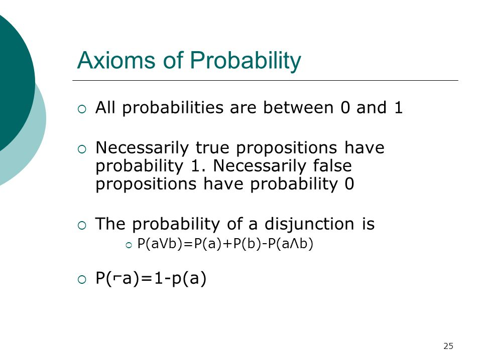 25 Axioms of Probability  All probabilities are between 0 and 1  Necessarily true propositions have probability 1.