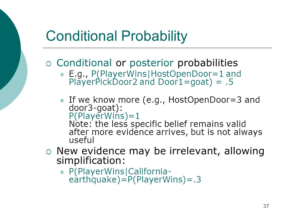 37 Conditional Probability  Conditional or posterior probabilities E.g., P(PlayerWins|HostOpenDoor=1 and PlayerPickDoor2 and Door1=goat) =.5 If we know more (e.g., HostOpenDoor=3 and door3-goat): P(PlayerWins)=1 Note: the less specific belief remains valid after more evidence arrives, but is not always useful  New evidence may be irrelevant, allowing simplification: P(PlayerWins|California- earthquake)=P(PlayerWins)=.3