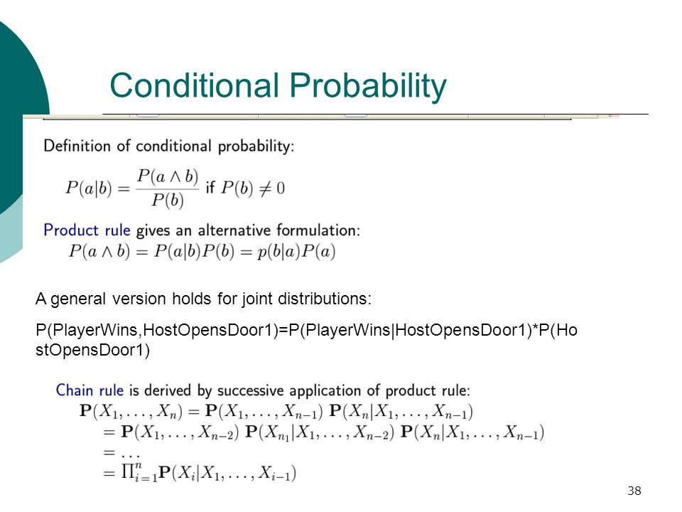38 Conditional Probability A general version holds for joint distributions: P(PlayerWins,HostOpensDoor1)=P(PlayerWins|HostOpensDoor1)*P(Ho stOpensDoor1)