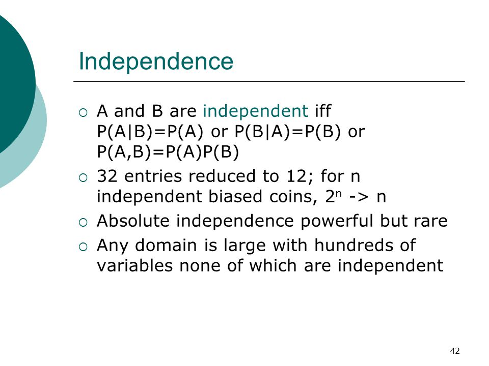 42 Independence  A and B are independent iff P(A|B)=P(A) or P(B|A)=P(B) or P(A,B)=P(A)P(B)  32 entries reduced to 12; for n independent biased coins, 2 n -> n  Absolute independence powerful but rare  Any domain is large with hundreds of variables none of which are independent