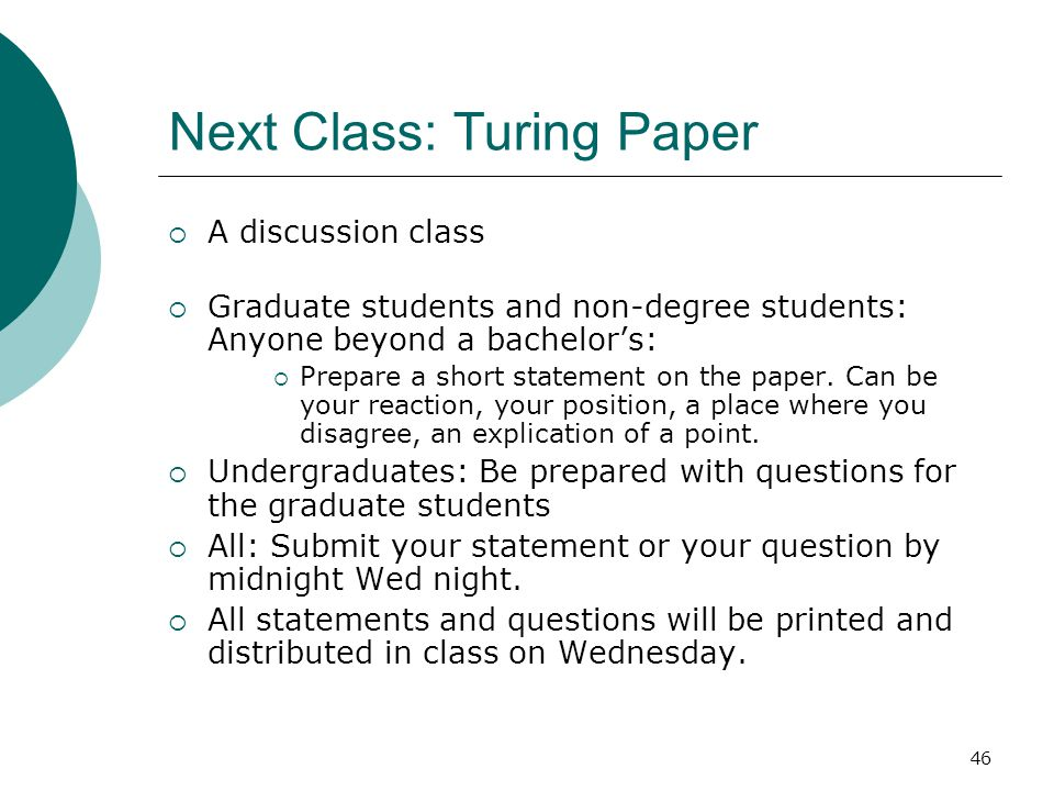 46 Next Class: Turing Paper  A discussion class  Graduate students and non-degree students: Anyone beyond a bachelor's:  Prepare a short statement on the paper.
