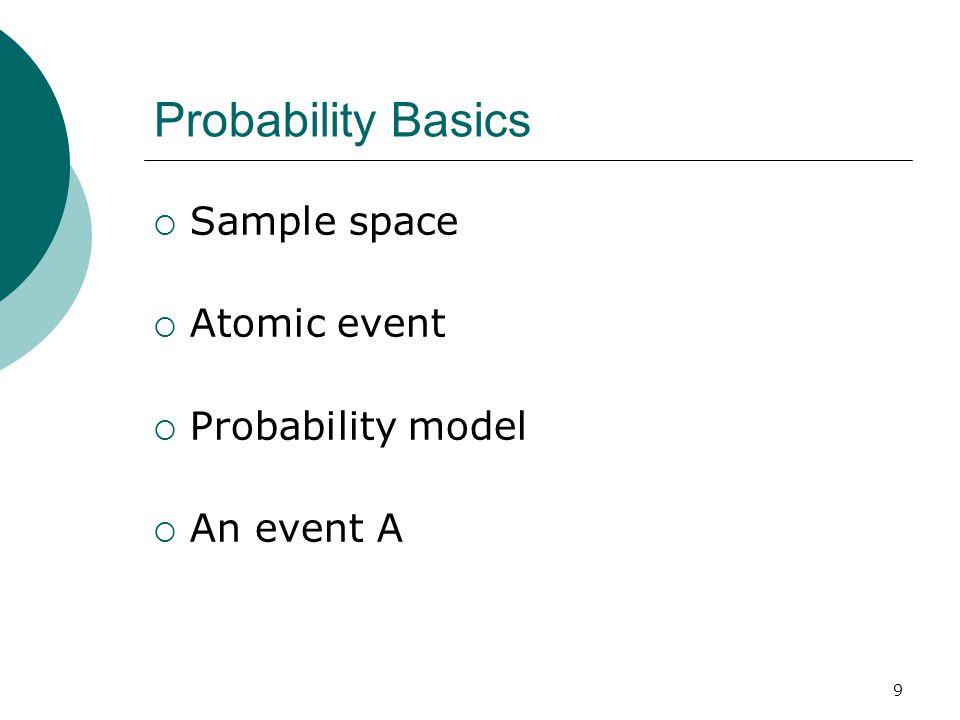 9 Probability Basics  Sample space  Atomic event  Probability model  An event A