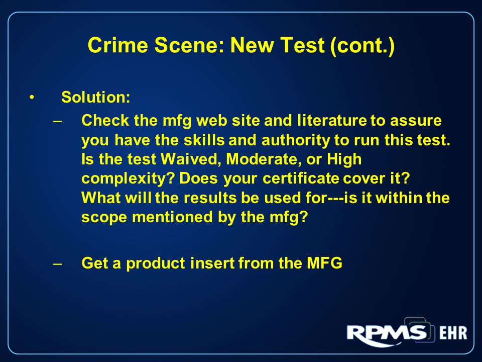 Crime Scene: New Test (cont.) Solution: –Check the mfg web site and literature to assure you have the skills and authority to run this test.