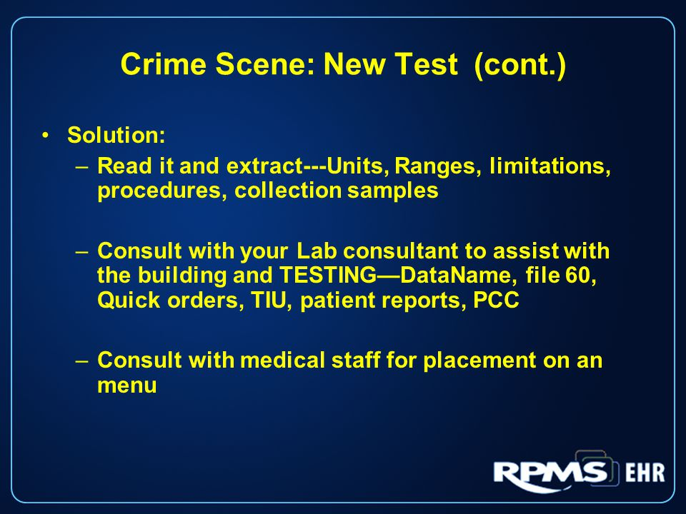 Crime Scene: New Test (cont.) Solution: –Read it and extract---Units, Ranges, limitations, procedures, collection samples –Consult with your Lab consultant to assist with the building and TESTING—DataName, file 60, Quick orders, TIU, patient reports, PCC –Consult with medical staff for placement on an menu