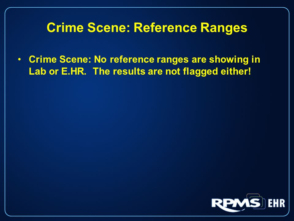 Crime Scene: Reference Ranges Crime Scene: No reference ranges are showing in Lab or E.HR.