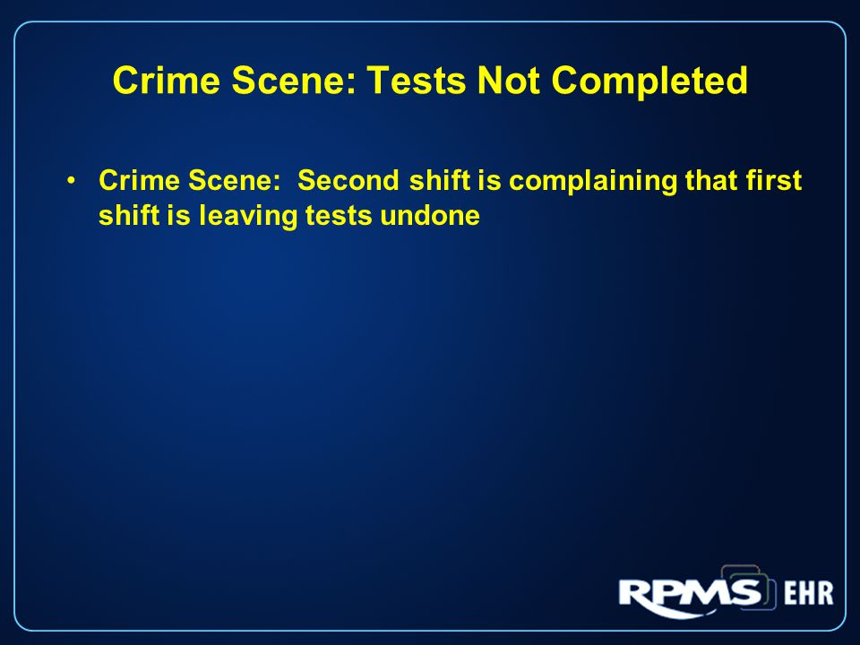 Crime Scene: Tests Not Completed Crime Scene: Second shift is complaining that first shift is leaving tests undone
