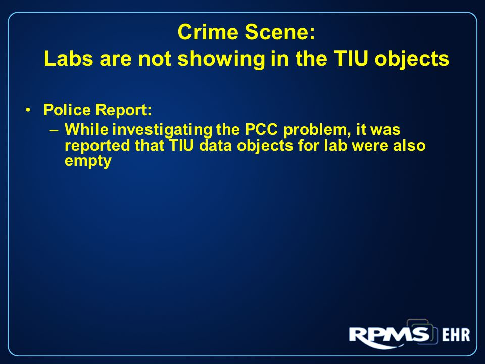 Crime Scene: Labs are not showing in the TIU objects Police Report: –While investigating the PCC problem, it was reported that TIU data objects for lab were also empty