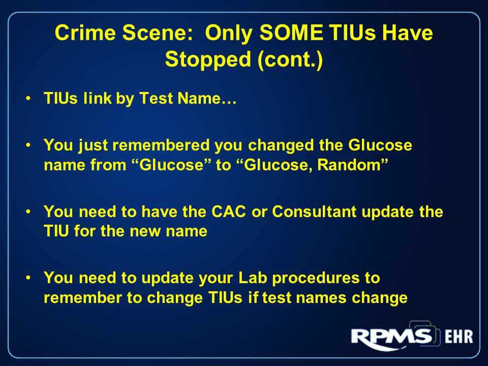 Crime Scene: Only SOME TIUs Have Stopped (cont.) TIUs link by Test Name… You just remembered you changed the Glucose name from Glucose to Glucose, Random You need to have the CAC or Consultant update the TIU for the new name You need to update your Lab procedures to remember to change TIUs if test names change