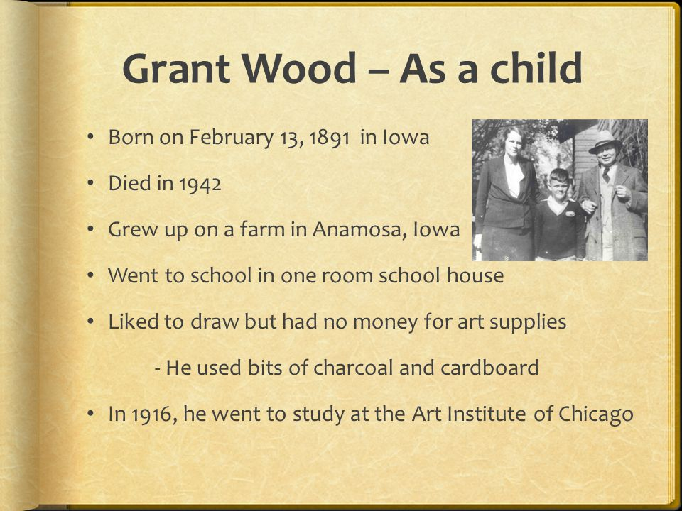 Grant Wood – As a child Born on February 13, 1891 in Iowa Died in 1942 Grew up on a farm in Anamosa, Iowa Went to school in one room school house Liked to draw but had no money for art supplies - He used bits of charcoal and cardboard In 1916, he went to study at the Art Institute of Chicago