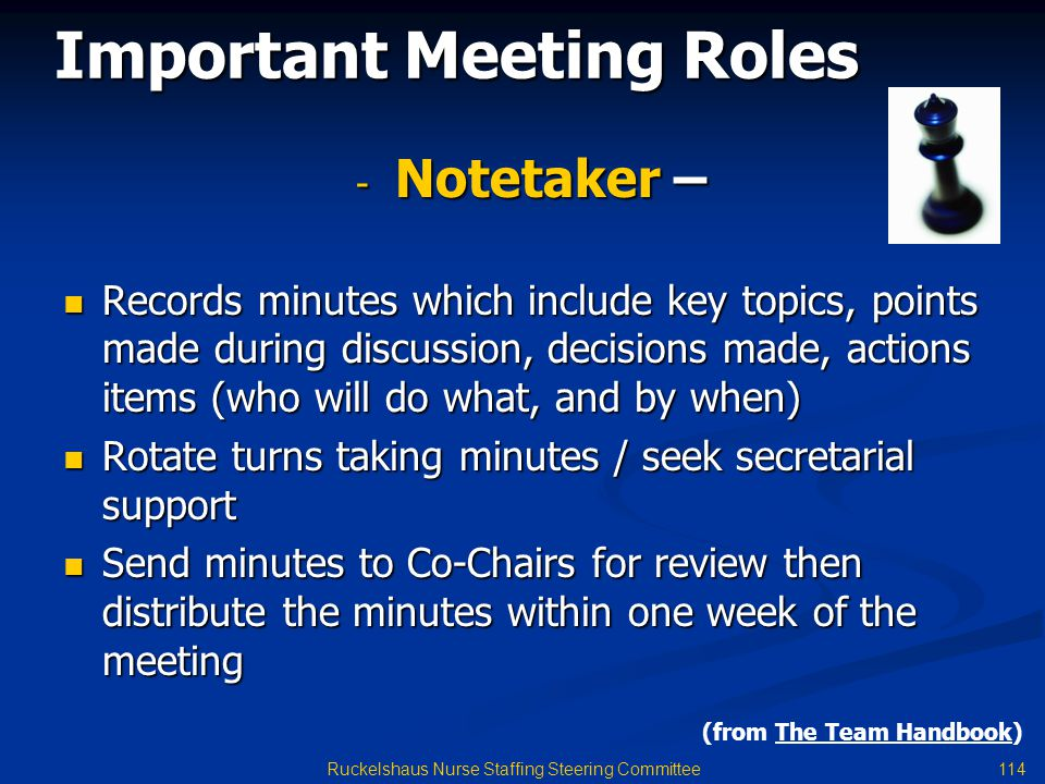 114 Ruckelshaus Nurse Staffing Steering Committee - Notetaker – Records minutes which include key topics, points made during discussion, decisions made, actions items (who will do what, and by when) Records minutes which include key topics, points made during discussion, decisions made, actions items (who will do what, and by when) Rotate turns taking minutes / seek secretarial support Rotate turns taking minutes / seek secretarial support Send minutes to Co-Chairs for review then distribute the minutes within one week of the meeting Send minutes to Co-Chairs for review then distribute the minutes within one week of the meeting Important Meeting Roles (from The Team Handbook)