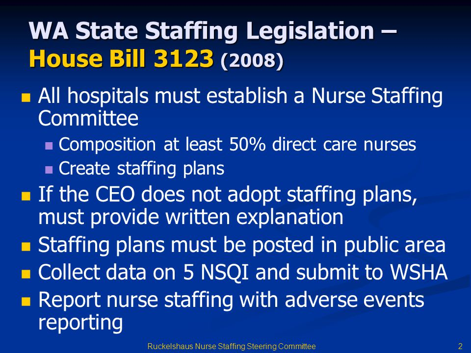 2 WA State Staffing Legislation – House Bill 3123 (2008) All hospitals must establish a Nurse Staffing Committee Composition at least 50% direct care nurses Create staffing plans If the CEO does not adopt staffing plans, must provide written explanation Staffing plans must be posted in public area Collect data on 5 NSQI and submit to WSHA Report nurse staffing with adverse events reporting
