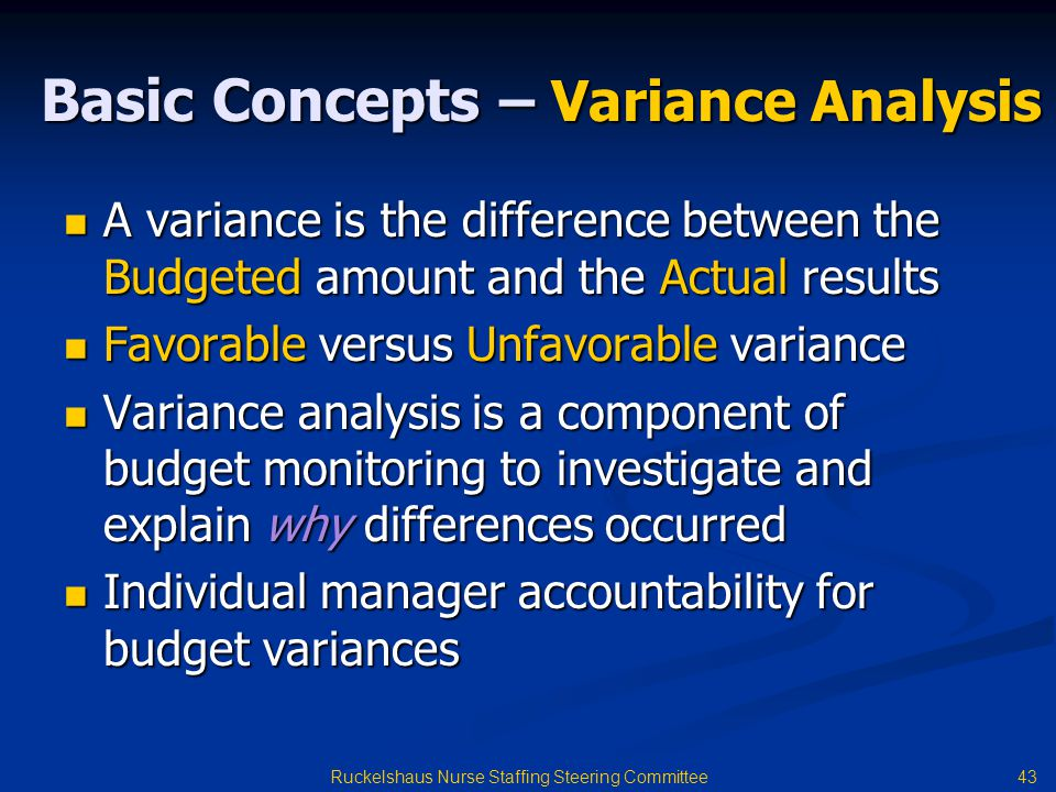 43 Ruckelshaus Nurse Staffing Steering Committee Basic Concepts – Variance Analysis A variance is the difference between the Budgeted amount and the Actual results A variance is the difference between the Budgeted amount and the Actual results Favorable versus Unfavorable variance Favorable versus Unfavorable variance Variance analysis is a component of budget monitoring to investigate and explain why differences occurred Variance analysis is a component of budget monitoring to investigate and explain why differences occurred Individual manager accountability for budget variances Individual manager accountability for budget variances