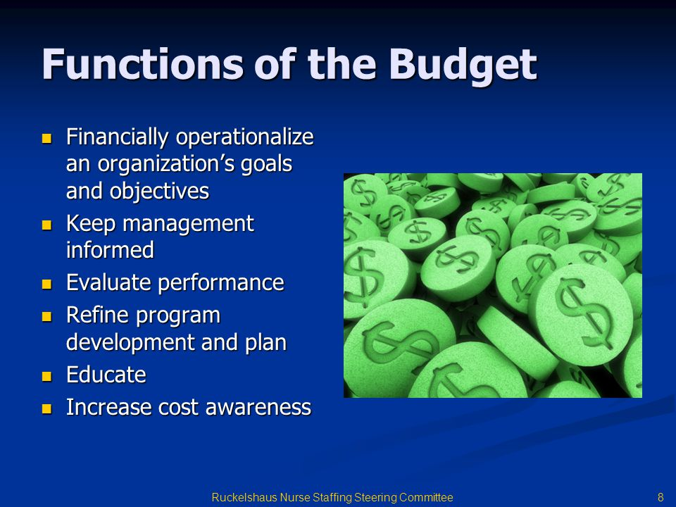 8 Ruckelshaus Nurse Staffing Steering Committee Functions of the Budget Financially operationalize an organization's goals and objectives Financially operationalize an organization's goals and objectives Keep management informed Keep management informed Evaluate performance Evaluate performance Refine program development and plan Refine program development and plan Educate Educate Increase cost awareness Increase cost awareness