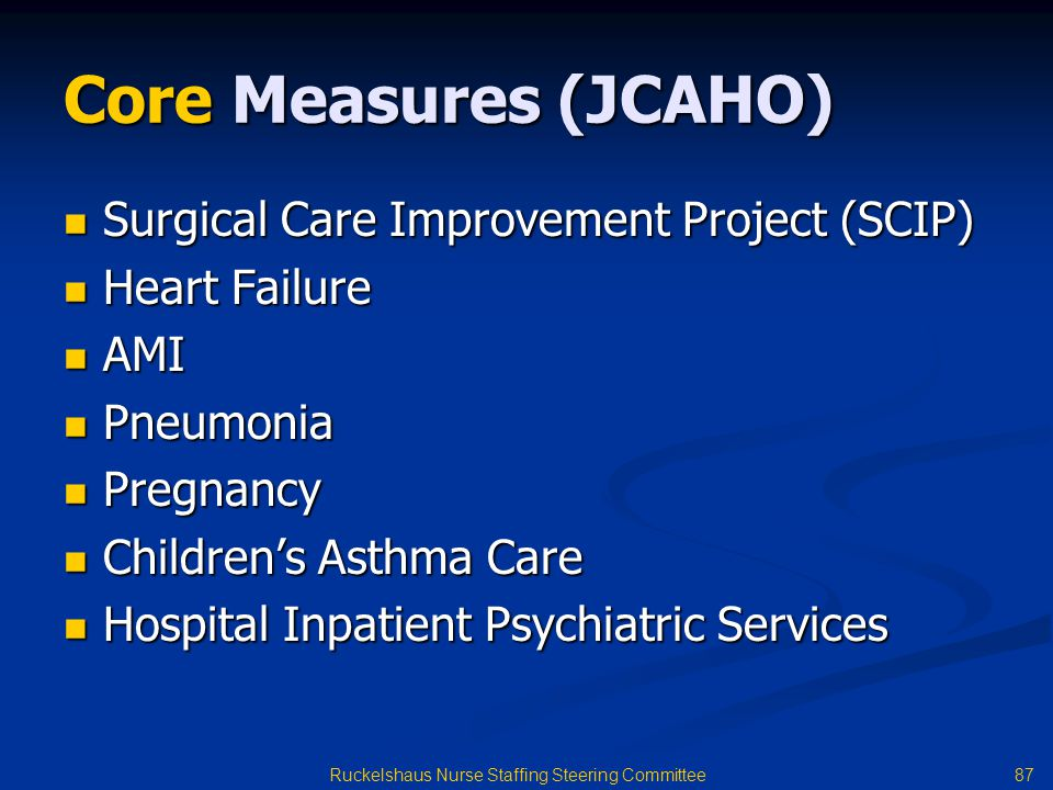 87 Ruckelshaus Nurse Staffing Steering Committee Core Measures (JCAHO) Surgical Care Improvement Project (SCIP) Surgical Care Improvement Project (SCIP) Heart Failure Heart Failure AMI AMI Pneumonia Pneumonia Pregnancy Pregnancy Children's Asthma Care Children's Asthma Care Hospital Inpatient Psychiatric Services Hospital Inpatient Psychiatric Services