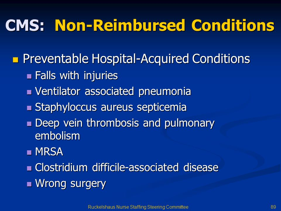 89 Ruckelshaus Nurse Staffing Steering Committee CMS: Non-Reimbursed Conditions Preventable Hospital-Acquired Conditions Preventable Hospital-Acquired Conditions Falls with injuries Falls with injuries Ventilator associated pneumonia Ventilator associated pneumonia Staphyloccus aureus septicemia Staphyloccus aureus septicemia Deep vein thrombosis and pulmonary embolism Deep vein thrombosis and pulmonary embolism MRSA MRSA Clostridium difficile-associated disease Clostridium difficile-associated disease Wrong surgery Wrong surgery