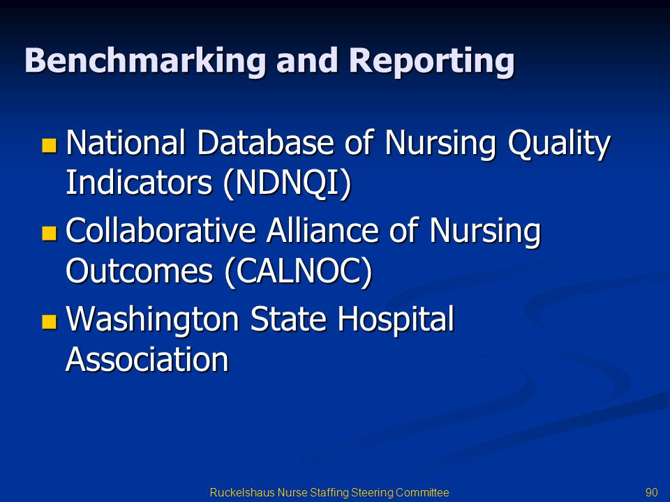 90 Ruckelshaus Nurse Staffing Steering Committee Benchmarking and Reporting National Database of Nursing Quality Indicators (NDNQI) National Database of Nursing Quality Indicators (NDNQI) Collaborative Alliance of Nursing Outcomes (CALNOC) Collaborative Alliance of Nursing Outcomes (CALNOC) Washington State Hospital Association Washington State Hospital Association