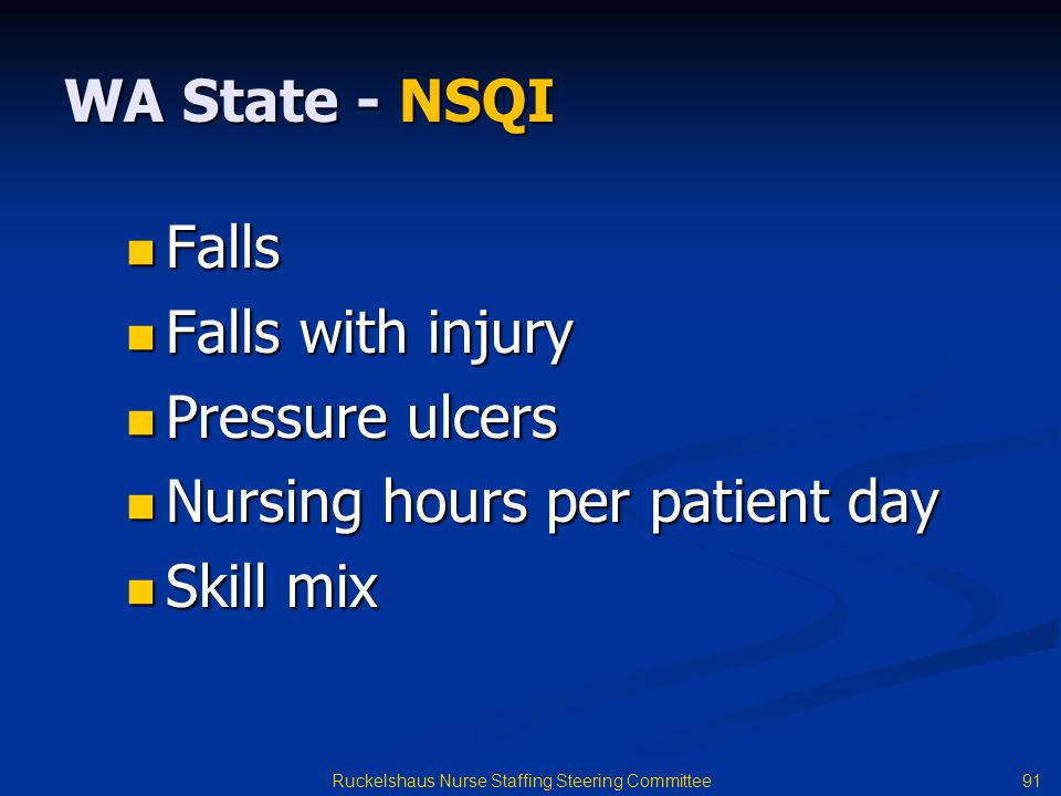 91 Ruckelshaus Nurse Staffing Steering Committee WA State - NSQI Falls Falls Falls with injury Falls with injury Pressure ulcers Pressure ulcers Nursing hours per patient day Nursing hours per patient day Skill mix Skill mix