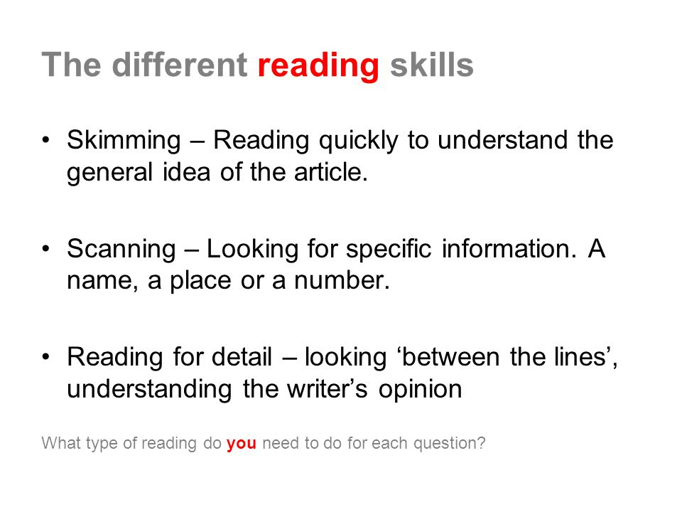 The different reading skills Skimming – Reading quickly to understand the general idea of the article.