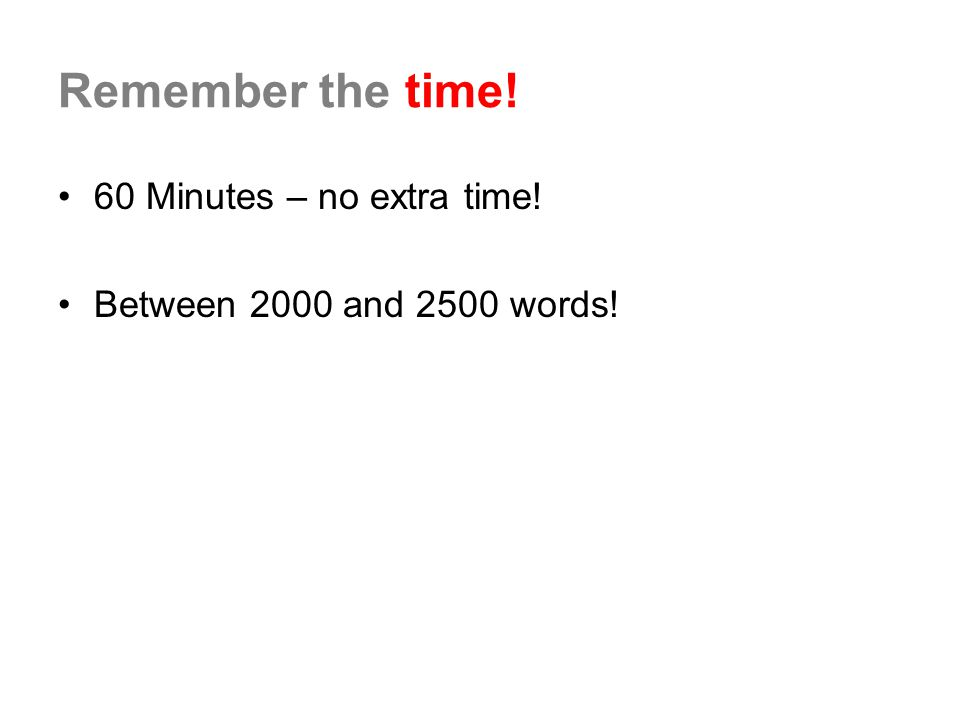 Remember the time! 60 Minutes – no extra time! Between 2000 and 2500 words!