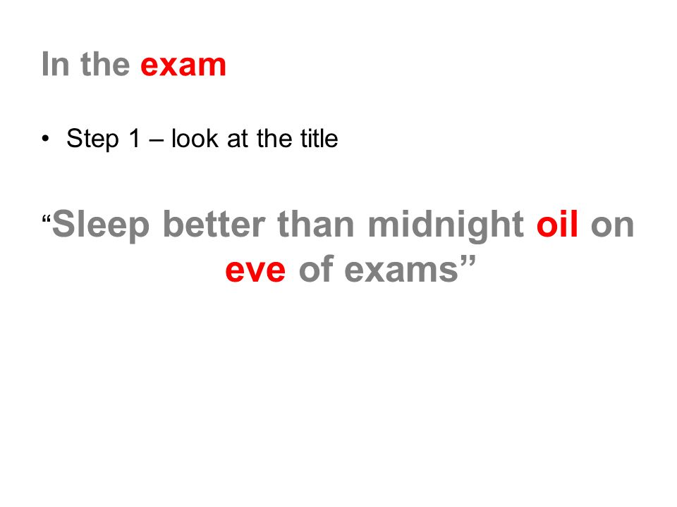 In the exam Step 1 – look at the title Sleep better than midnight oil on eve of exams