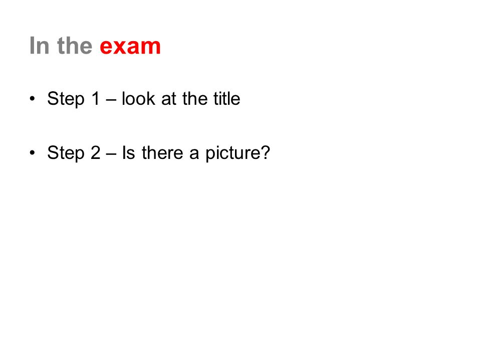 In the exam Step 1 – look at the title Step 2 – Is there a picture?