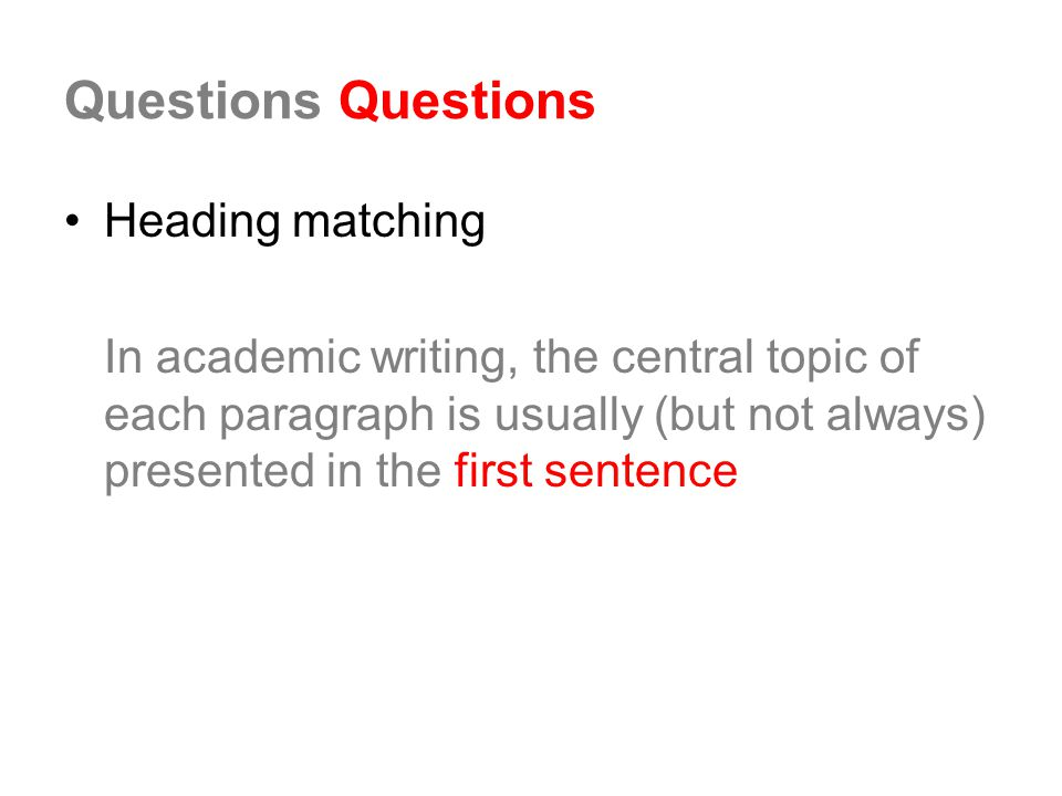 Questions Heading matching In academic writing, the central topic of each paragraph is usually (but not always) presented in the first sentence