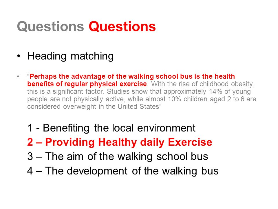Questions Heading matching Perhaps the advantage of the walking school bus is the health benefits of regular physical exercise.