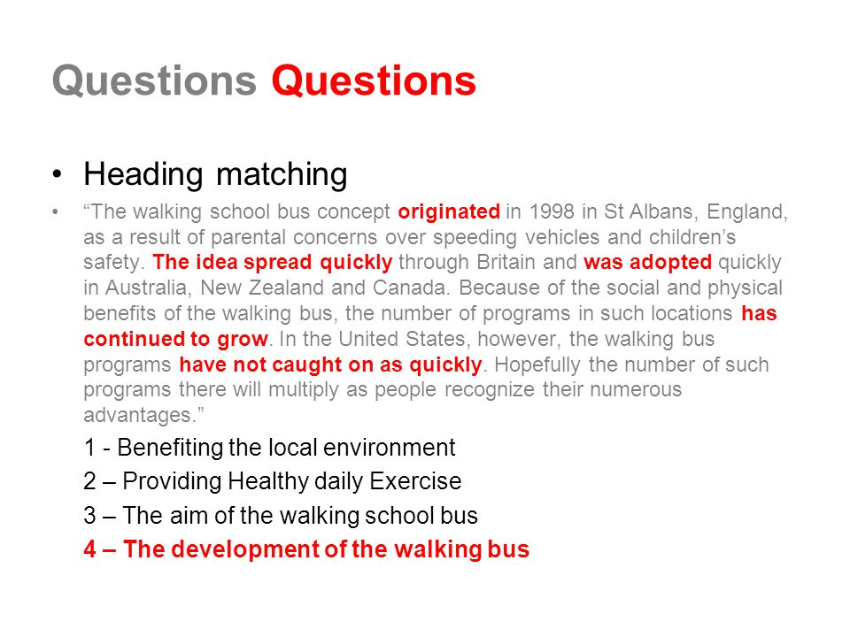 Questions Heading matching The walking school bus concept originated in 1998 in St Albans, England, as a result of parental concerns over speeding vehicles and children's safety.