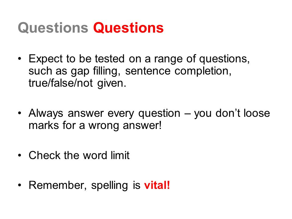 Questions Expect to be tested on a range of questions, such as gap filling, sentence completion, true/false/not given.