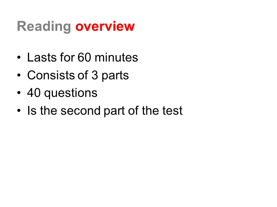 Reading overview Lasts for 60 minutes Consists of 3 parts 40 questions Is the second part of the test