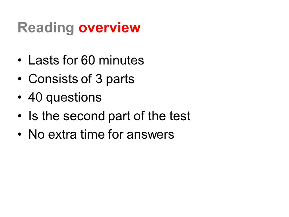 Reading overview Lasts for 60 minutes Consists of 3 parts 40 questions Is the second part of the test No extra time for answers