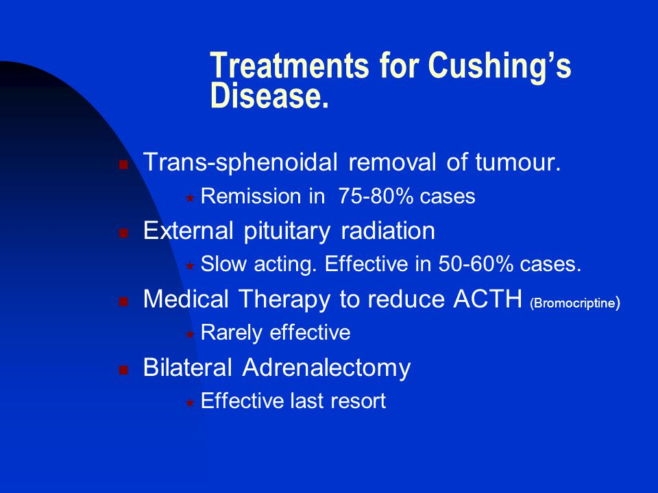 Treatments for Cushing's Disease. Trans-sphenoidal removal of tumour.  Remission in 75-80% cases External pituitary radiation  Slow acting. Effectiv