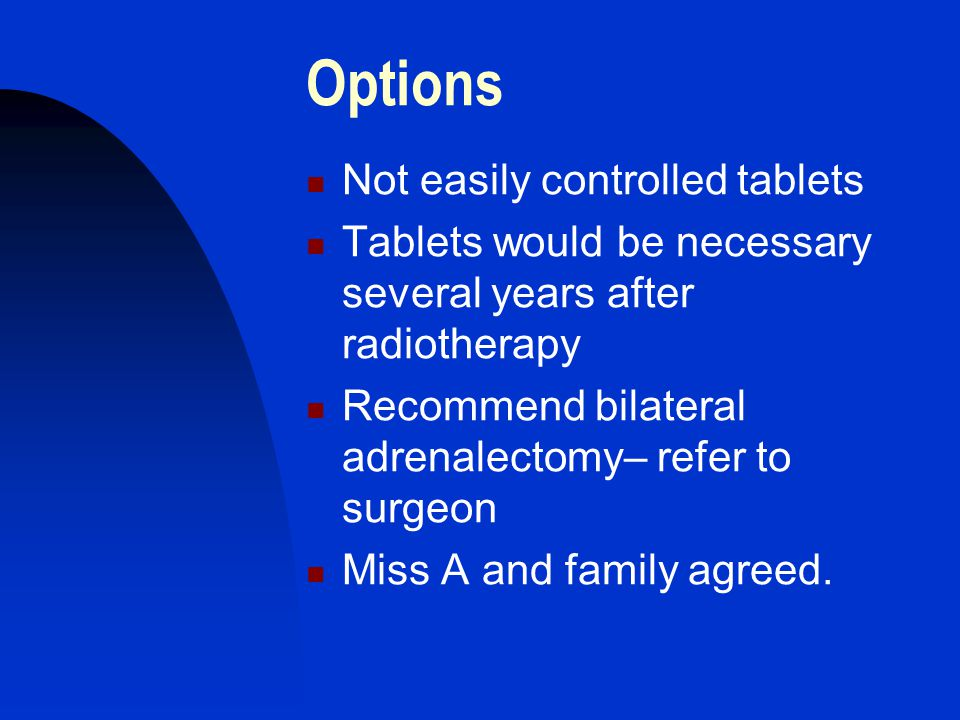 Options Not easily controlled tablets Tablets would be necessary several years after radiotherapy Recommend bilateral adrenalectomy– refer to surgeon Miss A and family agreed.