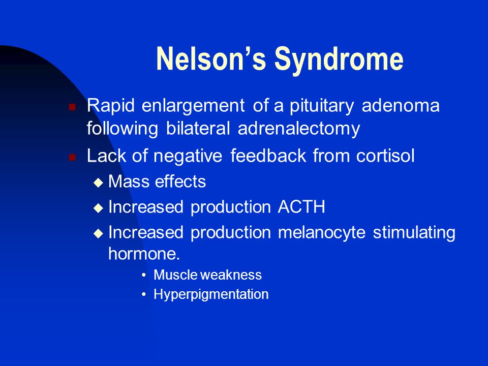 Nelson's Syndrome Rapid enlargement of a pituitary adenoma following bilateral adrenalectomy Lack of negative feedback from cortisol  Mass effects  Increased production ACTH  Increased production melanocyte stimulating hormone.