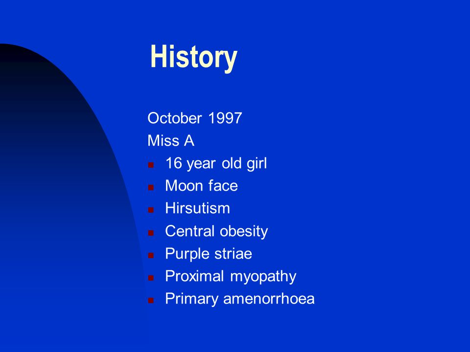 History October 1997 Miss A 16 year old girl Moon face Hirsutism Central obesity Purple striae Proximal myopathy Primary amenorrhoea