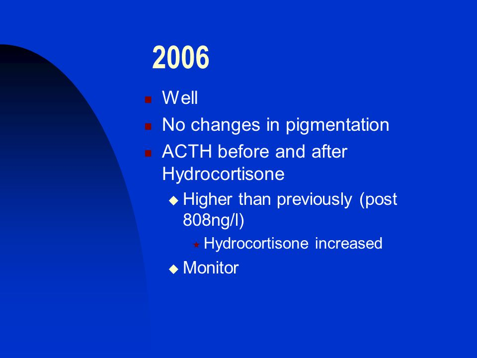2006 Well No changes in pigmentation ACTH before and after Hydrocortisone  Higher than previously (post 808ng/l)  Hydrocortisone increased  Monitor
