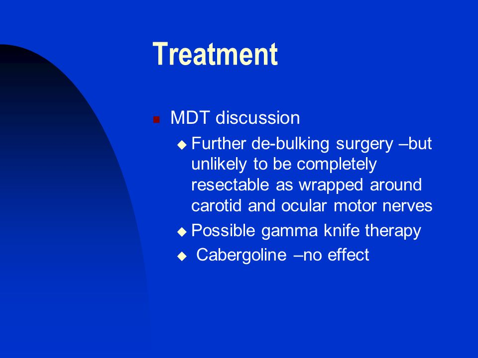 Treatment MDT discussion  Further de-bulking surgery –but unlikely to be completely resectable as wrapped around carotid and ocular motor nerves  Po