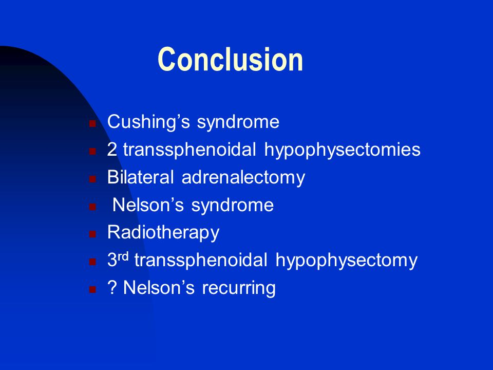 Conclusion Cushing's syndrome 2 transsphenoidal hypophysectomies Bilateral adrenalectomy Nelson's syndrome Radiotherapy 3 rd transsphenoidal hypophyse