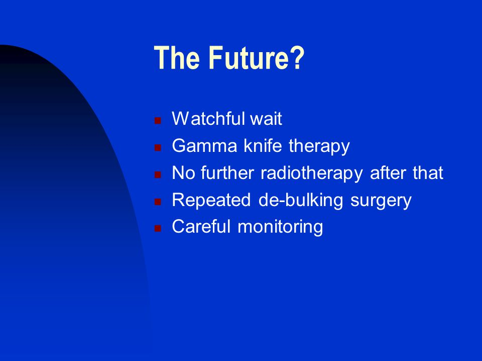 The Future? Watchful wait Gamma knife therapy No further radiotherapy after that Repeated de-bulking surgery Careful monitoring