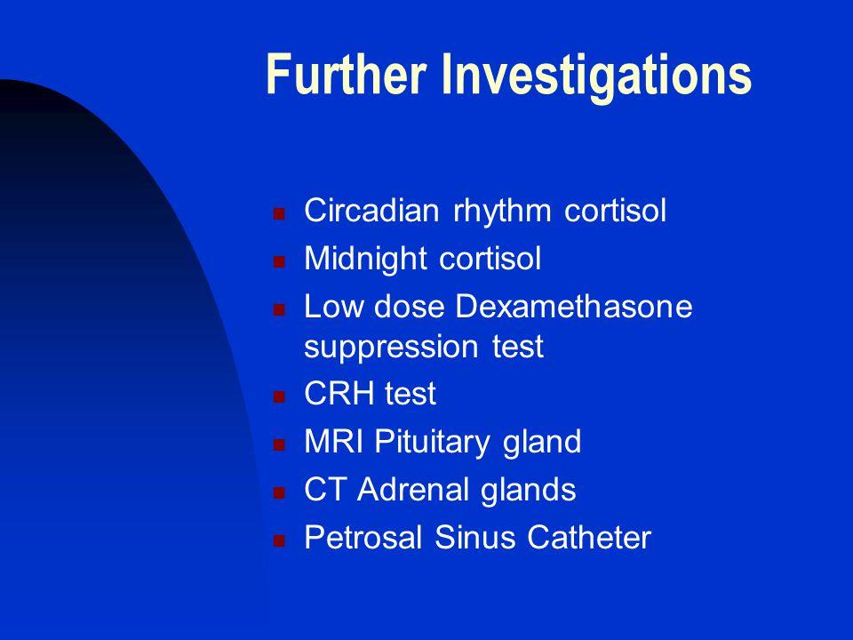 Further Investigations Circadian rhythm cortisol Midnight cortisol Low dose Dexamethasone suppression test CRH test MRI Pituitary gland CT Adrenal gla