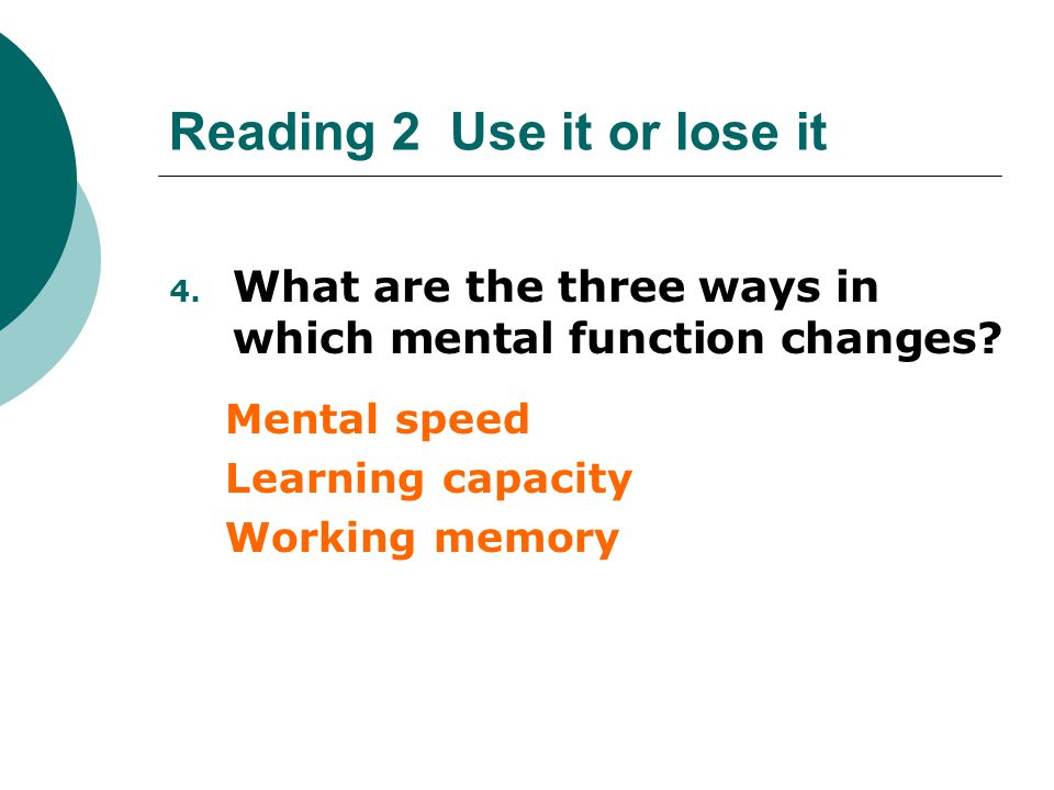 Reading 2 Use it or lose it 4. What are the three ways in which mental function changes? Mental speed Learning capacity Working memory