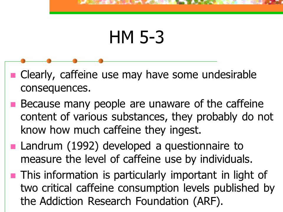 HM 5-3 Clearly, caffeine use may have some undesirable consequences.