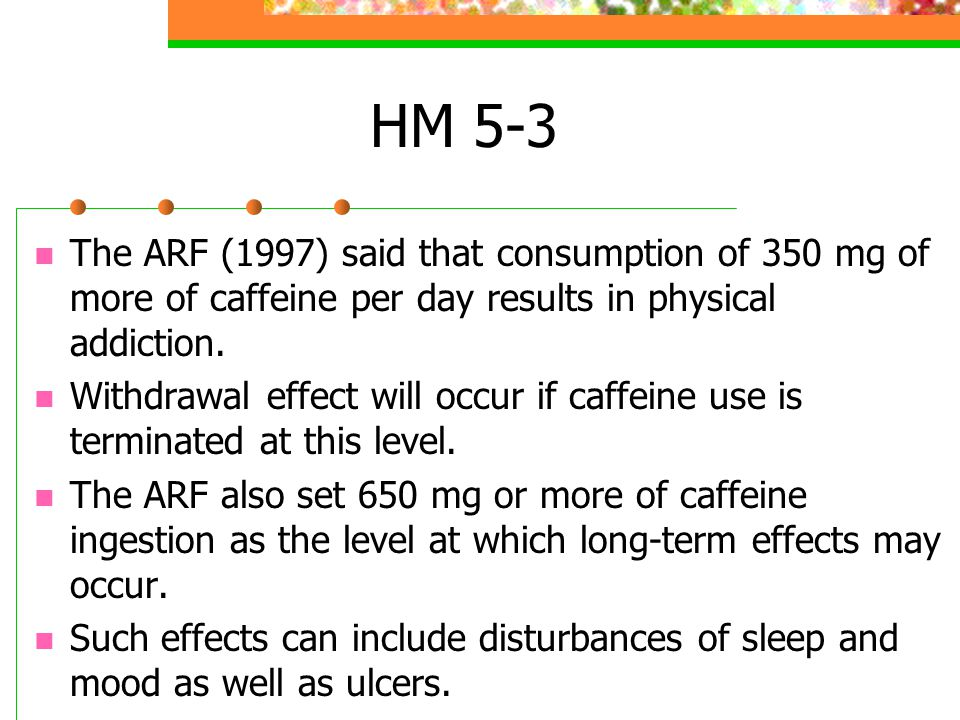 HM 5-3 Landrum (1992) administered the Caffeine Consumption Questionnaire (CCQ) to 116 undergraduates and found a mean caffeine ingestion rate of 765 mg/week, with men ingesting over 100 mg/week more than women.