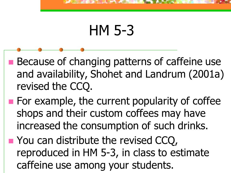 HM 5-3 Be sure to remind your students that they are to respond about their caffeine usage per week, not daily, to average out any particularly high or low days of caffeine usage.